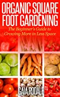 Organic Square Foot Gardening: The Beginner's Guide to Growing More in Less Space (Organic Gardening Beginners Planting Guides) (English Edition)