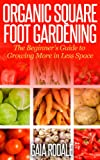 Organic Square Foot Gardening: The Beginners Guide to Growing More in Less Space (Organic Gardening Beginners Planting Guides)
