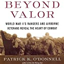 Beyond Valor: World War II's Ranger and Airborne Veterans Reveal the Heart of Combat (       UNABRIDGED) by Patrick K. O'Donnell Narrated by Scott Brick