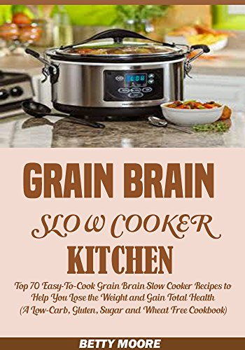Grain Brain Slow Cooker  Kitchen: Top 70 Easy-To-Cook Grain Brain Slow Cooker Recipes to Help You Lose the Weight and Gain Total Health (A Low-Carb, Gluten, Sugar and Wheat Free Cookbook) by Betty Moore