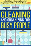 Cleaning and Organizing for Busy People - A Rapid Speed Cleaning Guide for Busy People To Clean Up Their House FAST! (Cleaning And Organizing, Rapid Speed ... Cleaning And Organizing, diy hacks)