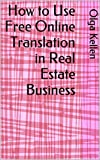 img - for How to Use Free Online Translation in Real Estate Business (E-Series: How to Beat Your Competition Selling Real Estate to Foreign Buyers Book 7) book / textbook / text book