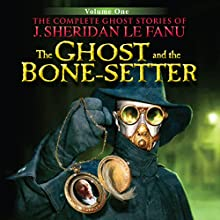 The Ghost and the Bone-Setter: The Complete Ghost Stories of J. Sheridan Le Fanu (4 of 30) (       UNABRIDGED) by Joseph Sheridan Le Fanu Narrated by Pat Laffan