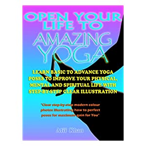 Open Your Life to Amazing Yoga: Learn Basic to Advance Yoga Poses to Improve Your Physical, Mental and Spiritual Life With Step-by-Step Clear Illustration