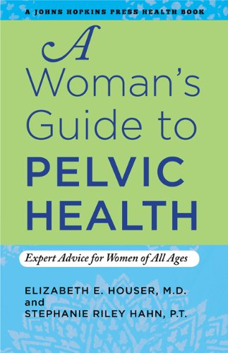 A Woman's Guide to Pelvic Health: Expert Advice for Women of All Ages (A Johns Hopkins Press Health Book)