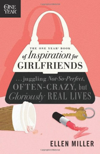 The One Year Book of Inspiration for Girlfriends: Juggling Not-So-Perfect, Often-Crazy, but Gloriously Real Lives (One Year Books) PDF
