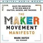 The Maker Movement Manifesto: Rules for Innovation in the New World of Crafters, Hackers, and Tinkerers | Mark Hatch