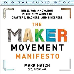 The Maker Movement Manifesto: Rules for Innovation in the New World of Crafters, Hackers, and Tinkerers | [Mark Hatch]