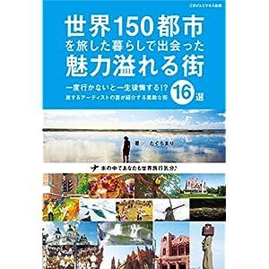 世界150都市を旅した暮らしで出会った魅力溢れる街16選 [Kindle版]