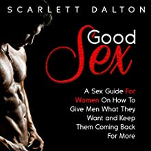 Good Sex: A Sex Guide for Women on How to Give Men What They Want and Keep Them Coming Back for More | Livre audio Auteur(s) : Scarlett Dalton Narrateur(s) : Scarlett Dalton