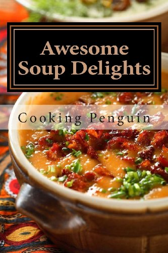 Awesome Soup Delights: Quick, Easy and Tasty Soup Recipes by Cooking Penguin