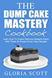 The Dump Cake Mastery Cookbook: Learn How To Create Delicious Desserts Easily With These 40 Simple Dump Cake Recipes