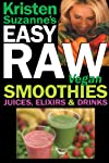 Kristen Suzanne's EASY Raw Vegan Smoothies, Juices, Elixirs & Drinks: The Definitive Raw Fooder's Book of Beverage Recipes for Boosting Energy, Getting ... Fun, or Cutting Loose Including Wine Drinks!