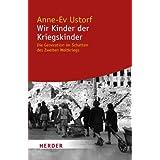 """Wir Kinder der Kriegskinder: Die Generation im Schatten des Zweiten Weltkriegs (HERDER spektrum)von """"Anne-Ev Ustorf"""""""