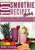 101 Smoothie Recipes Book: 101 Smoothie Recipes For Weight Loss, Detox, Younger And Healthier You (Quick, Easy To Make, Great Taste With Excellent Health Benefits)