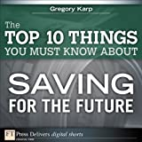 The Top 10 Things You Must Know About Saving for the Future (FT Press Delivers Shorts)