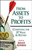 img - for From Assets to Profits: Competing for IP Value and Return (Intellectual Property-General, Law, Accounting & Finance, Management, Licensing, Special Topics) book / textbook / text book