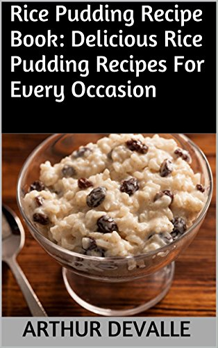 Rice Pudding Recipe Book: Delicious Rice Pudding Recipes For Every Occasion by ARTHUR DEVALLE