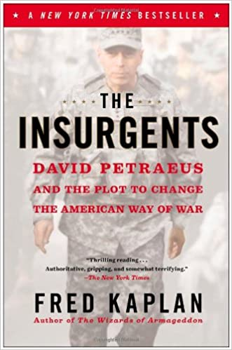The Insurgents: David Petraeus and the Plot to Change the American Way of War written by Fred Kaplan