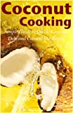 Coconut Cooking: Simple Guide to Quick, Easy, and Delicious Coconut Oil Recipes