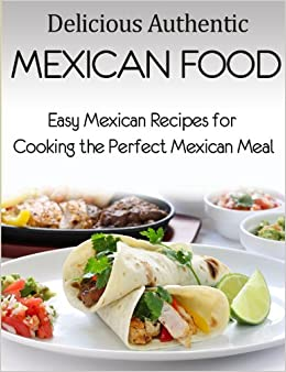 Delicious Authentic Mexican Food: Easy Mexican Recipes for ...
