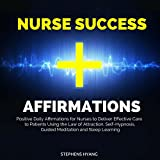 Nurse Success Affirmations: Positive Daily Affirmations for Nurses to Deliver Effective Care to Patients Using the Law of Attraction, Self-Hypnosis, Guided Meditation and Sleep Learning