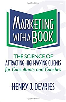 Marketing With A Book: The Science Of Attracting High-Paying Clients For Consultants And Coaches