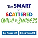 The Smart but Scattered Guide to Success: How to Use Your Brain's Executive Skills to Keep Up, Stay Calm, and Get Organized at Work and at Home Audiobook by Peg Dawson EdD, Richard Guare PhD Narrated by Randye Kaye