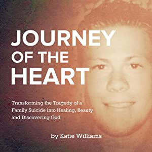 Journey of the Heart: Transforming the Tragedy of a Family Suicide into Healing, Beauty, and Discovering God | [Katie Williams]