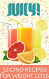 Juicy: Juicing Recipes For Weight Loss, Nutrition, And Healthy Living