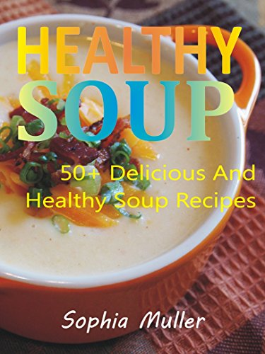 Healthy Soup: 50+ Delicious and Healthy Soup Recipes by Sophia Muller