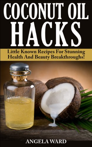 Coconut Oil Hacks : Little Known Recipes For Stunning Health And Beauty Breakthroughs!
