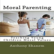 Moral Parenting: Teaching Young Children Moral Values (       UNABRIDGED) by Anthony Ekanem Narrated by Alicia Rose