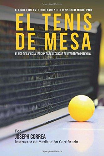 El Limite Final en el Entrenamiento de Resistencia Mental Para el Tenis de Mesa: El uso de la visualizacion para alcanzar su verdadero potencial