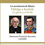 La otra historia de México: Hidalgo e Iturbide [People's History of Mexico: Hidalgo and Iturbide]: La gloria y el olvido [The Glory and Oblivion] | Armando Sergio Fuentes Aguirre