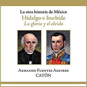 La otra historia de México: Hidalgo e Iturbide [People's History of Mexico: Hidalgo and Iturbide]: La gloria y el olvido [The Glory and Oblivion] (       UNABRIDGED) by Armando Sergio Fuentes Aguirre Narrated by Rolando Silva