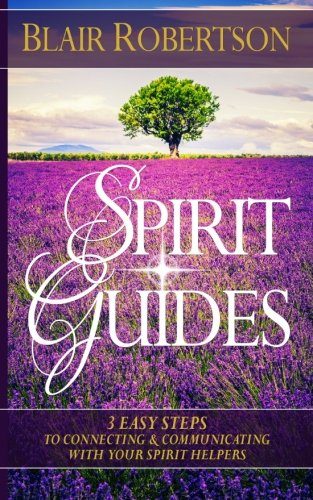 Spirit Guides: 3 Easy Steps To Connecting And Communicating With Your Spirit Hel