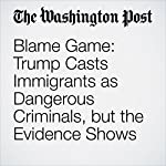 Blame Game: Trump Casts Immigrants as Dangerous Criminals, but the Evidence Shows Otherwise | David Nakamura