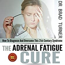 Adrenal Fatigue Cure: How to Diagnose and Overcome This 21st Century Syndrome: The Doctor's Smarter Self-Healing Series (       UNABRIDGED) by Dr Brad Turner Narrated by Chris Leonard