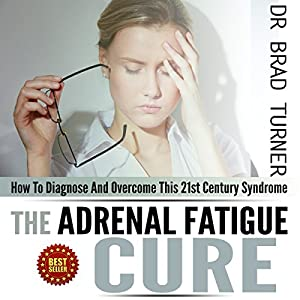 Adrenal Fatigue Cure: How to Diagnose and Overcome This 21st Century Syndrome Audiobook