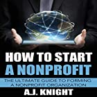 How to Start a Nonprofit: The Ultimate Guide to Forming a Nonprofit Organization Hörbuch von A.J. Knight Gesprochen von: Elisa Berkeley