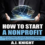 How to Start a Nonprofit: The Ultimate Guide to Forming a Nonprofit Organization | A.J. Knight