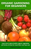 Organic Gardening for Beginners: Learn how to grow healthy organic vegetables and herbs at home for more flavor and less cost