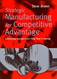 Strategic Manufacturing for Competitive Advantage: Transforming Operations From Shop (013184508X) by Brown, Steve