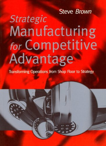 Strategic Manufacturing for Competitive Advantage: Transforming Operations From Shop