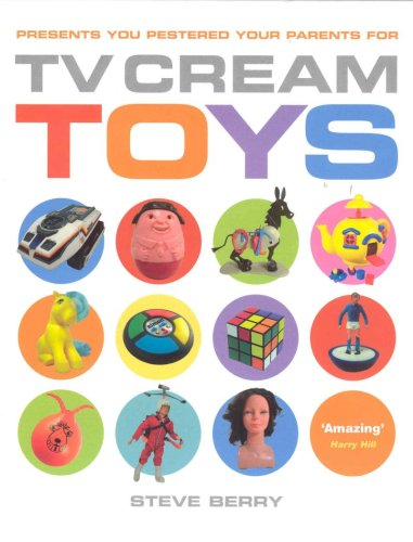 TV Cream Toys: Presents You Pestered Your Parents for by Steve Berry - Hardcover