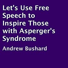 Let's Use Free Speech to Inspire Those with Asperger's Syndrome (       UNABRIDGED) by Andrew Bushard Narrated by Michael A Scott