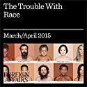 The March/April 2015 Issue of Foreign Affairs: The Trouble with Race (       UNABRIDGED) by Foreign Affairs Narrated by Kevin Stillwell
