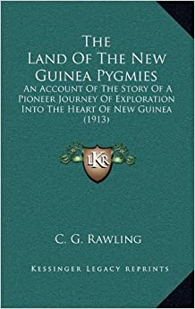 The Land of the New Guinea Pygmies: An Account of the Story of a Pioneer Journey of Exploration Into the Heart of New Guinea (1913)