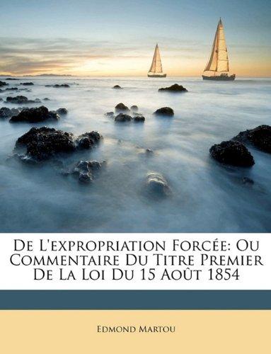 De L'expropriation Forcée: Ou Commentaire Du Titre Premier De La Loi Du 15 Août 1854